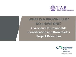 WHAT IS A BROWNFIELD?  DO I HAVE ONE? Overview Of Brownfields  Identification and Brownfields Project Resources