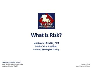 What is Risk? Jessica N. Portis, CFA Senior Vice  President Summit Strategies Group
