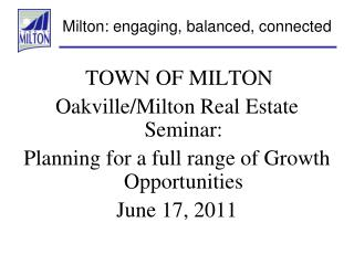 TOWN OF MILTON Oakville/Milton Real Estate Seminar: Planning for a full range of Growth Opportunities June 17, 2011