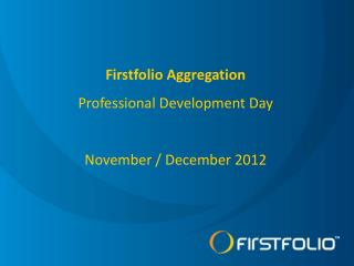 Firstfolio Aggregation Professional  Development Day November / December  2012