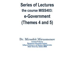 Series of Lectures the course MISS403: e-Government  (Themes  4 and 5) Dr.  Mirsobit Mirusmonov Assistant Professor Man