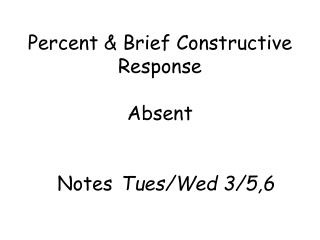 Percent & Brief Constructive  Response Absent   Notes Tues/Wed  3/5,6