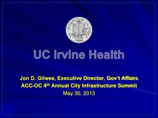 UC Irvine Health Jon D. Gilwee, Executive Director, Gov't Affairs ACC-OC 4 th  Annual City Infrastructure Summit May 30