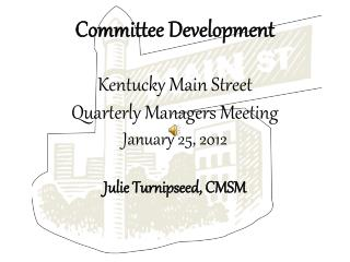 Committee Development Kentucky Main Street Quarterly Managers Meeting January 25, 2012