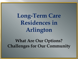Long-Term Care Residences in  Arlington  What Are Our Options? Challenges for Our Community