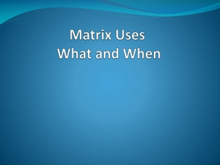 Matrix Uses  What and When