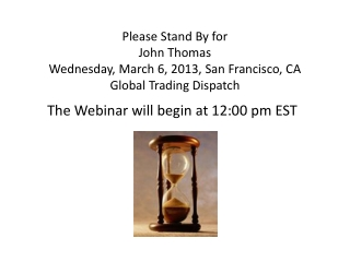 Please Stand  By for John  Thomas Wednesday, March 6, 2013, San Francisco, CA Global Trading Dispatch