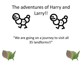 The adventures of Harry and Larry!!