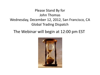 Please Stand  By for John  Thomas Wednesday, December 12, 2012, San Francisco, CA Global Trading Dispatch