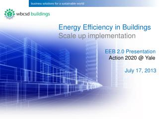 Energy  Efficiency in  Buildings Scale up implementation EEB 2.0 Presentation  		  Action 2020 @ Yale July 17, 2013
