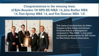 Congratulations to the  winning team  of  Kyle Reardon '06 MPS-RE/MBA '14, John  Reifler  MBA '14, Tom Spivey MBA '14,