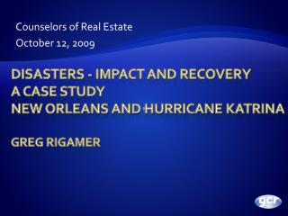 Disasters - Impact and recovery  A Case Study New Orleans and Hurricane Katrina Greg Rigamer