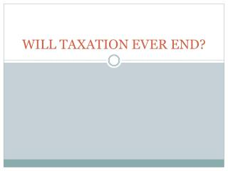 WILL TAXATION EVER END?