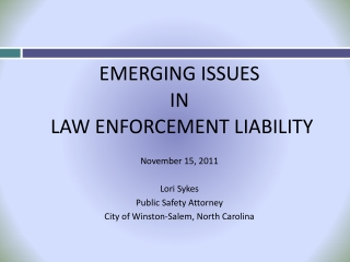 EMERGING ISSUES IN  LAW ENFORCEMENT LIABILITY November 15, 2011 Lori Sykes Public Safety Attorney City of Winston-Salem