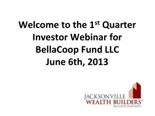 Welcome to the 1 st Q uarter  I nvestor  Webinar for  BellaCoop Fund LLC   June 6th, 2013