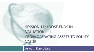 Session 11: Loose Ends in Valuation –  I From Operating assets to Equity Value