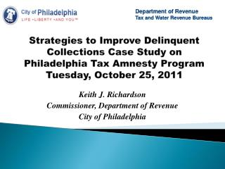Strategies to Improve Delinquent Collections Case Study on Philadelphia Tax Amnesty Program Tuesday, October 25, 2011