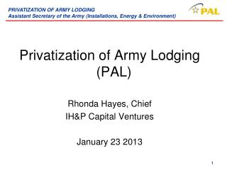 Privatization of Army Lodging (PAL) Rhonda Hayes, Chief IH&P Capital Ventures January 23 2013