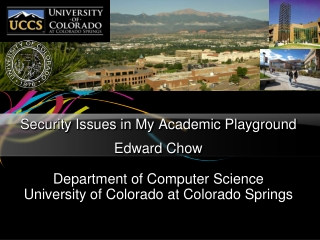 Security Issues in My Academic Playground Edward Chow Department of Computer Science University of Colorado at Colorado