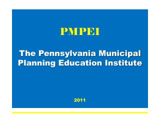 PMPEI The Pennsylvania Municipal Planning Education Institute 2011