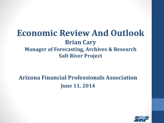 Economic Review And Outlook Brian  Cary Manager of Forecasting, Archives & Research Salt River Project