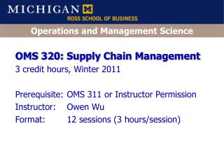 OMS 320: Supply Chain Management 3 credit hours, Winter 2011 Prerequisite:	OMS 311 or Instructor Permission Instructor: