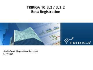TRIRIGA 10.3.2 / 3.3.2 Beta Registration