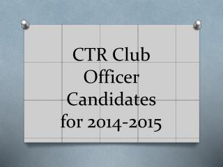 CTR Club Officer Candidates  for 2014-2015