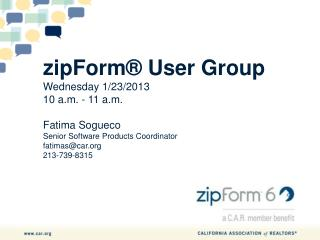 zipForm®  User Group Wednesday  1/23/2013 10 a.m.  - 11  a.m. Fatima Sogueco Senior Software Products Coordinator fatim