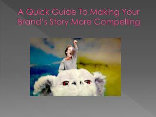 A Quick Guide To Making Your Brand's Story More Compelling