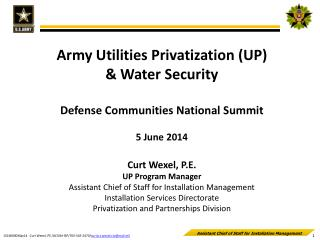 Army Utilities Privatization (UP) & Water Security Defense Communities National Summit 5 June  2014 Curt Wexel, P.E. UP