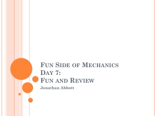 Fun Side of Mechanics  Day 7:  Fun and Review