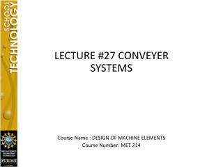 LECTURE #27  CONVEYER SYSTEMS Course  Name : DESIGN OF MACHINE ELEMENTS Course Number: MET 214
