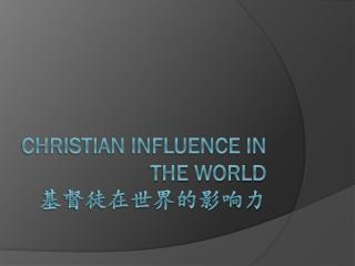Christian influence in the world 基督徒在世界的 影 响力