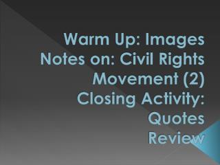 Warm Up: Images Notes on: Civil Rights Movement (2)  Closing Activity: Quotes Review