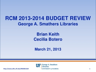 RCM 2013-2014 BUDGET REVIEW George A. Smathers Libraries Brian Keith Cecilia Botero March 21, 2013