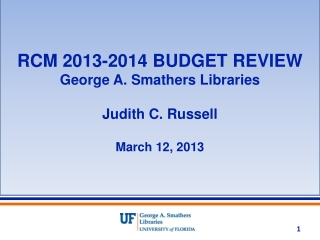 RCM 2013-2014 BUDGET REVIEW George A. Smathers Libraries Judith C. Russell March 12, 2013