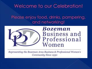 Welcome to our Celebration! Please enjoy food, drinks, pampering, and networking!