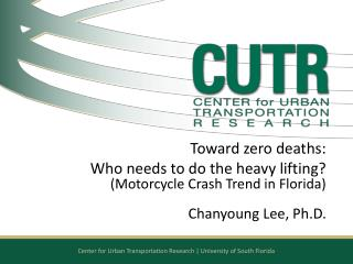 Toward zero deaths:  Who  needs to do the heavy lifting?  (Motorcycle Crash Trend in Florida)  Chanyoung Lee, Ph.D.