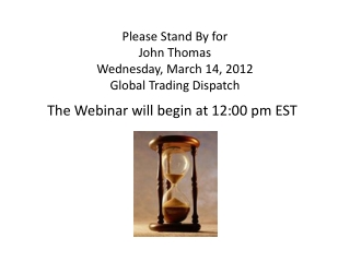Please Stand  By for John  Thomas Wednesday, March 14, 2012 Global Trading Dispatch