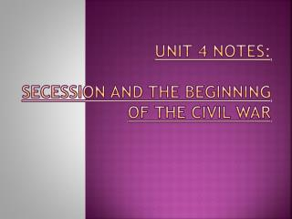 UNIT 4 NOTES:  Secession AND THE BEGINNING OF THE CIVIL WAR