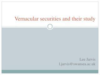 Vernacular securities and their study Lee Jarvis l.jarvis@swansea.ac.uk