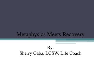 Metaphysics  Meets Recovery By:  Sherry  Gaba , LCSW, Life Coach