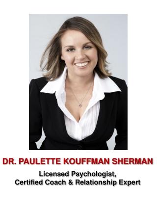 DR. PAULETTE KOUFFMAN SHERMAN Licensed Psychologist, Certified Coach & Relationship Expert