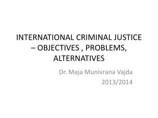 INTERNATIONAL  CRIMINAL  JUSTICE – OBJECTIVES , PROBLEMS,  ALTERNATIVES