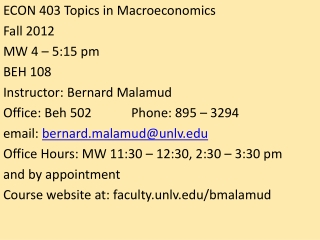 ECON 403 Topics in Macroeconomics Fall 2012 MW 4 – 5:15 pm 	 BEH 108 Instructor: Bernard Malamud Office:  Beh  502		Pho