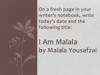 On a fresh page in your writer's notebook, write today's date and the following title: I Am  Malala by  Malala Yousafza