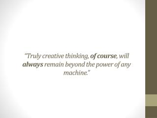 """""""Truly creative  thinking,  of  course ,  will  always  remain  beyond the  power of any machine."""""""