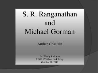 S. R.  Ranganathan and  Michael Gorman Amber Chastain Dr. Wendy Rickman LIBM 6320 Intro to Library October 31, 2011