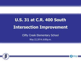 U.S. 31 at C.R. 400 South Intersection Improvement Clifty Creek Elementary School May 22,  2014, 6:00  p.m.